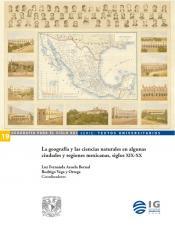Cubierta para La geografía y las ciencias naturales en algunas ciudades y regiones mexicanas, siglo XIX-XX