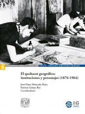 Cubierta para El quehacer geográfico: instituciones y personajes (1876-1964)