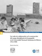 Cubierta para Las redes de colaboración en la construcción del campo disciplinario de la geografía en la Universidad Nacional Autónoma de México, 1912-1960